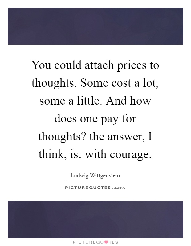 You could attach prices to thoughts. Some cost a lot, some a little. And how does one pay for thoughts? the answer, I think, is: with courage Picture Quote #1
