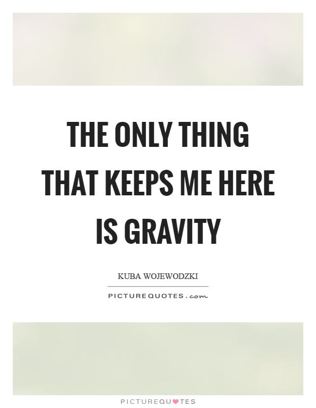 The only thing that keeps me here is gravity Picture Quote #1