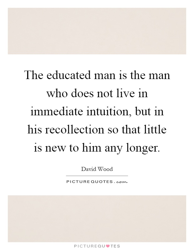 The educated man is the man who does not live in immediate intuition, but in his recollection so that little is new to him any longer Picture Quote #1
