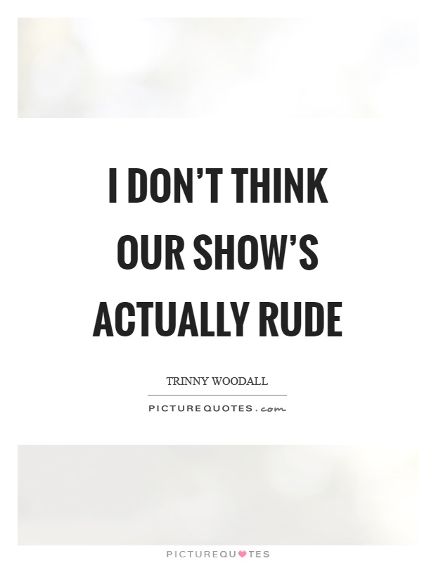 I don't think our show's actually rude Picture Quote #1