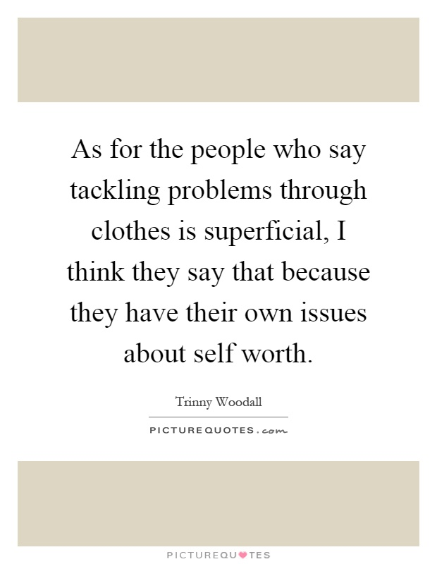As for the people who say tackling problems through clothes is superficial, I think they say that because they have their own issues about self worth Picture Quote #1