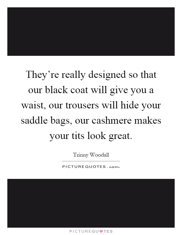 They're really designed so that our black coat will give you a waist, our trousers will hide your saddle bags, our cashmere makes your tits look great Picture Quote #1