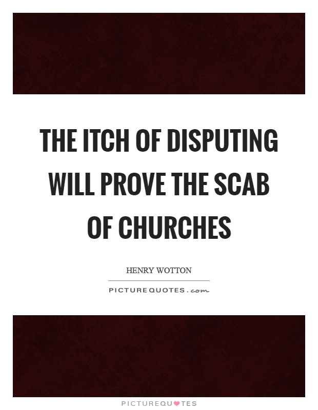 The itch of disputing will prove the scab of churches Picture Quote #1