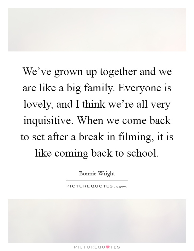 We've grown up together and we are like a big family. Everyone is lovely, and I think we're all very inquisitive. When we come back to set after a break in filming, it is like coming back to school Picture Quote #1