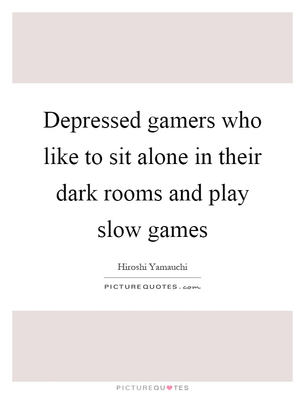 depressed gamers who like to sit alone in their dark rooms and