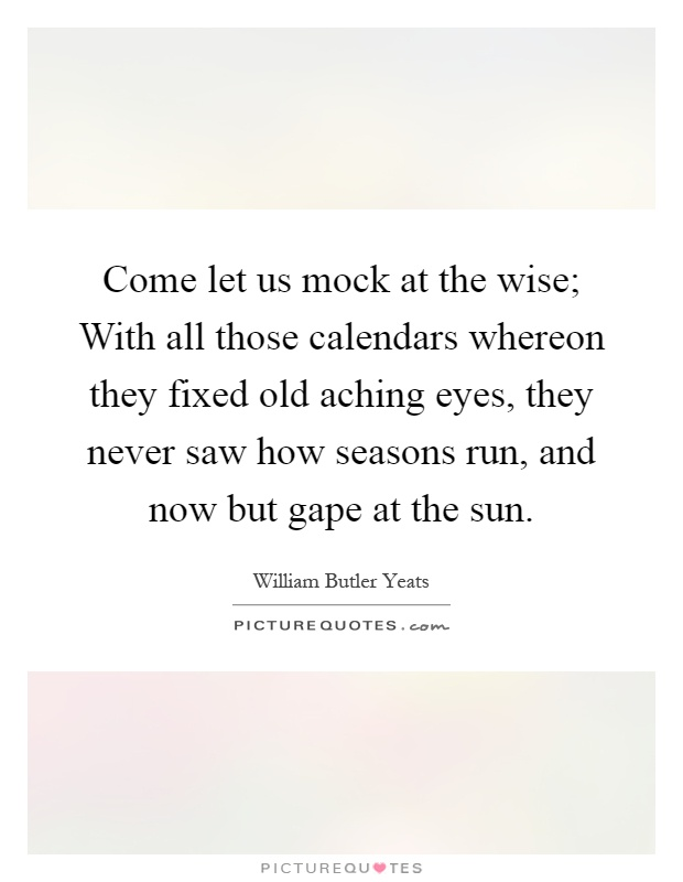 Come let us mock at the wise; With all those calendars whereon they fixed old aching eyes, they never saw how seasons run, and now but gape at the sun Picture Quote #1