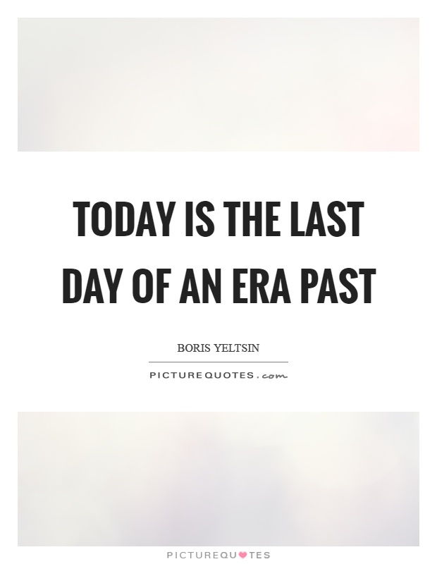 Today is the last day of an era past Picture Quote #1