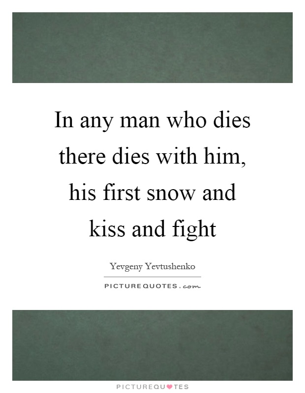 In any man who dies there dies with him, his first snow and kiss and fight Picture Quote #1