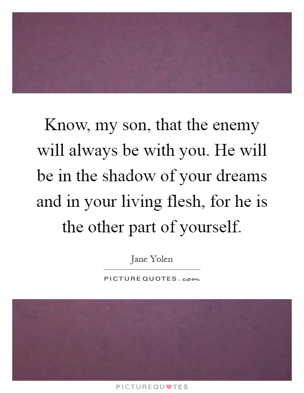Know, my son, that the enemy will always be with you. He will be in the shadow of your dreams and in your living flesh, for he is the other part of yourself Picture Quote #1