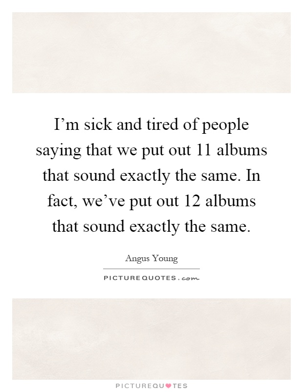 I'm sick and tired of people saying that we put out 11 albums that sound exactly the same. In fact, we've put out 12 albums that sound exactly the same Picture Quote #1