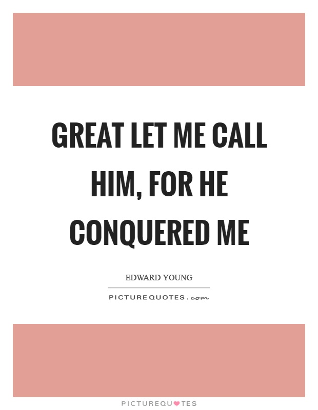 Great let me call him, for he conquered me Picture Quote #1