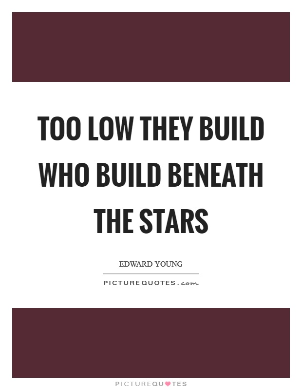 Too low they build who build beneath the stars Picture Quote #1