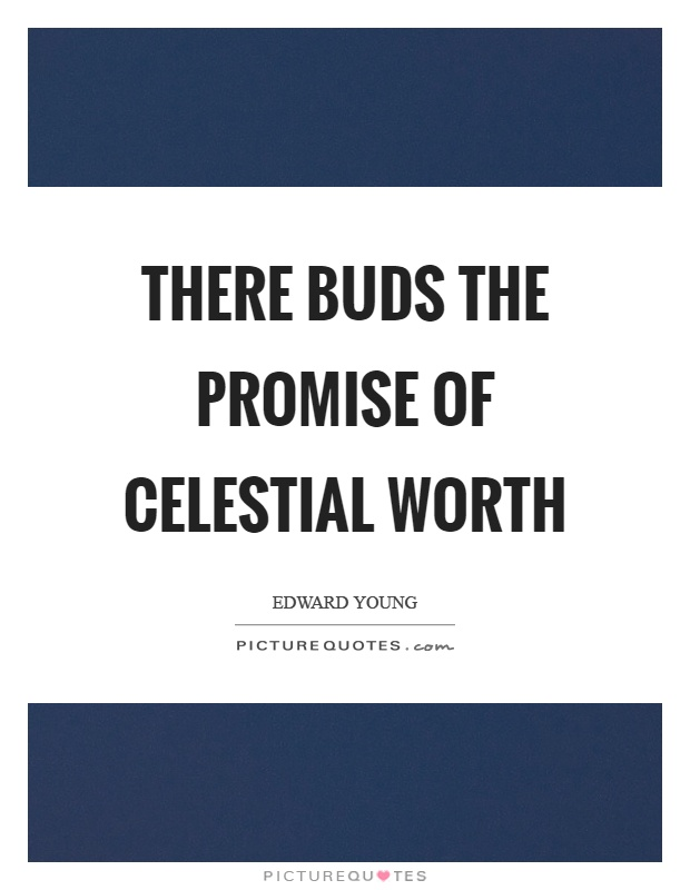 There buds the promise of celestial worth Picture Quote #1