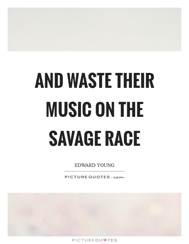 And waste their music on the savage race Picture Quote #1