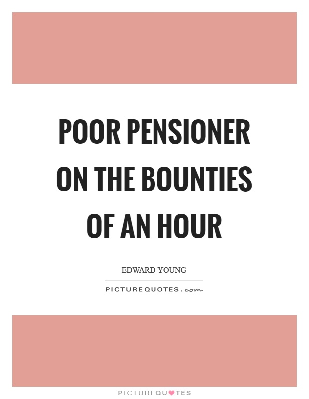Poor pensioner on the bounties of an hour Picture Quote #1