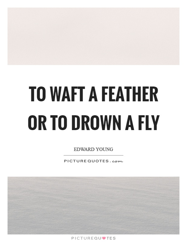 To waft a feather or to drown a fly Picture Quote #1