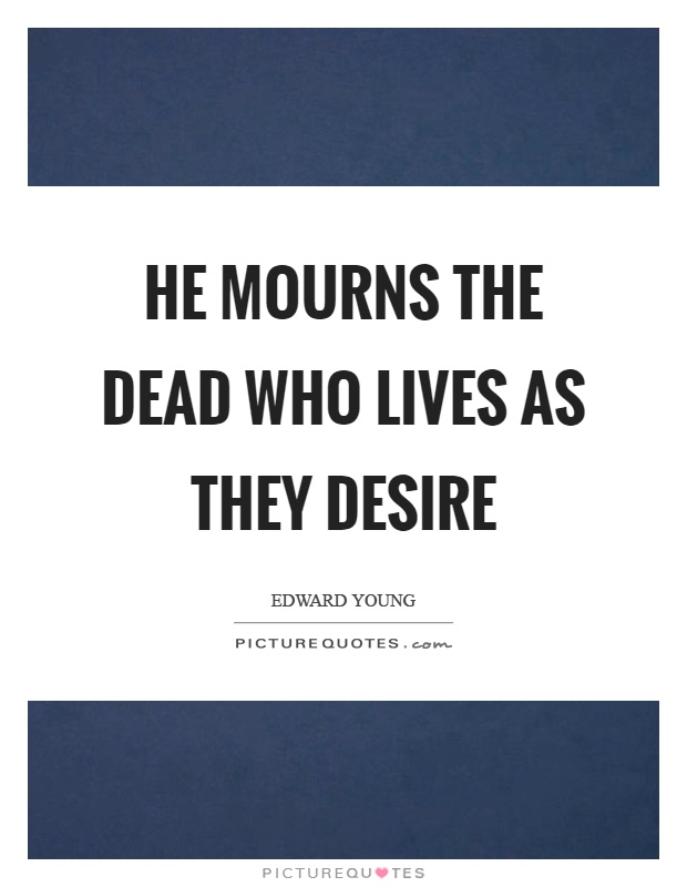 He mourns the dead who lives as they desire Picture Quote #1