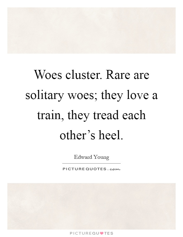 Woes cluster. Rare are solitary woes; they love a train, they tread each other's heel Picture Quote #1