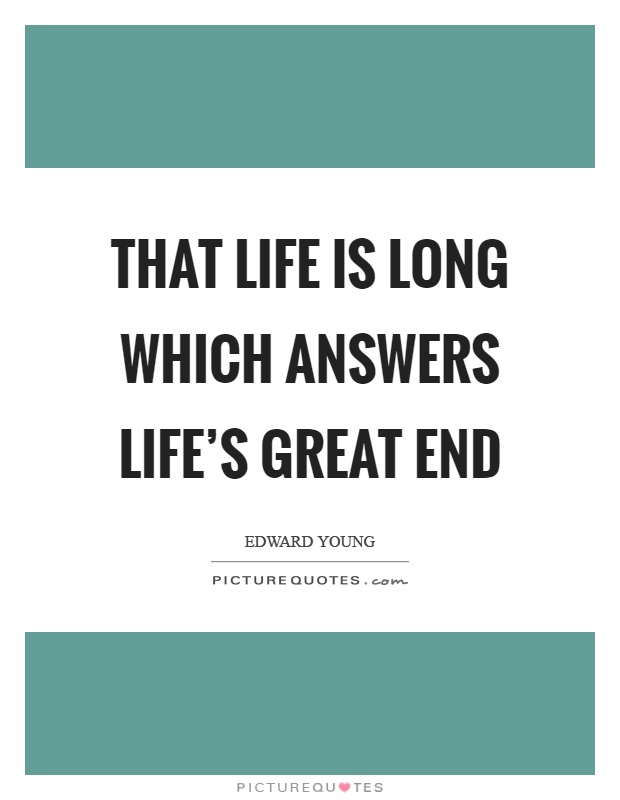 That life is long which answers life's great end Picture Quote #1