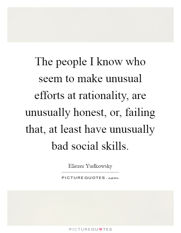 The people I know who seem to make unusual efforts at rationality, are unusually honest, or, failing that, at least have unusually bad social skills Picture Quote #1