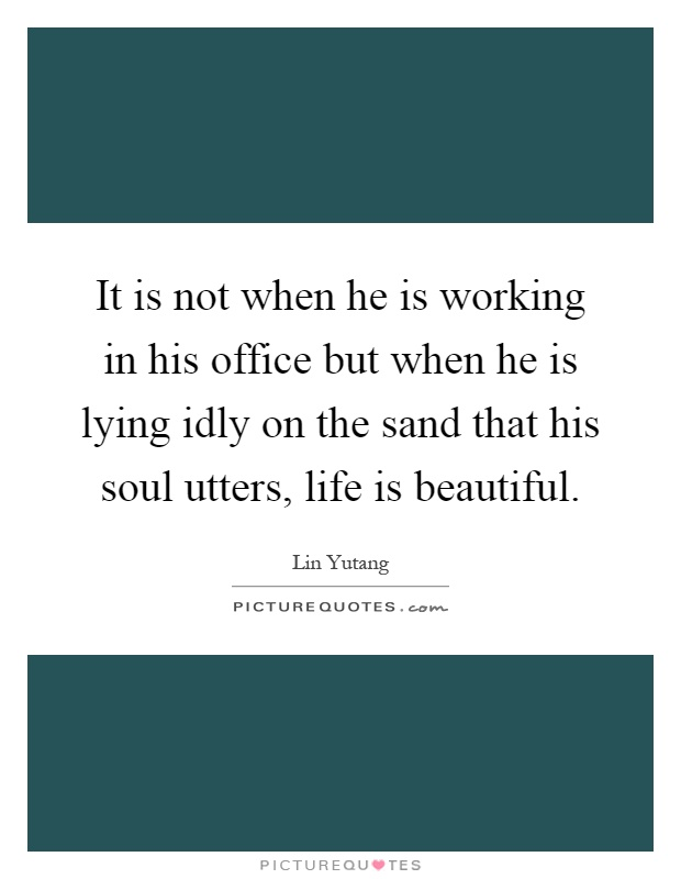 It is not when he is working in his office but when he is lying idly on the sand that his soul utters, life is beautiful Picture Quote #1