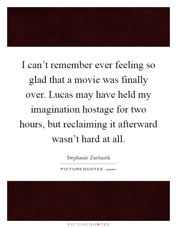 I can't remember ever feeling so glad that a movie was finally over. Lucas may have held my imagination hostage for two hours, but reclaiming it afterward wasn't hard at all Picture Quote #1