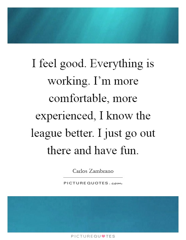 I feel good. Everything is working. I'm more comfortable, more experienced, I know the league better. I just go out there and have fun Picture Quote #1