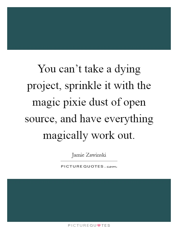 You can't take a dying project, sprinkle it with the magic pixie dust of open source, and have everything magically work out Picture Quote #1