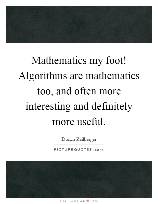 Mathematics my foot! Algorithms are mathematics too, and often more interesting and definitely more useful Picture Quote #1