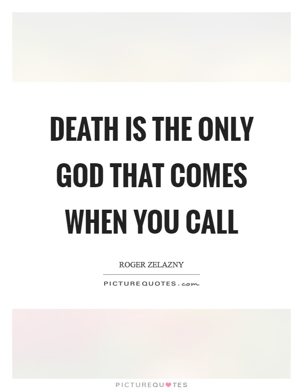 Death is the only God that comes when you call Picture Quote #1