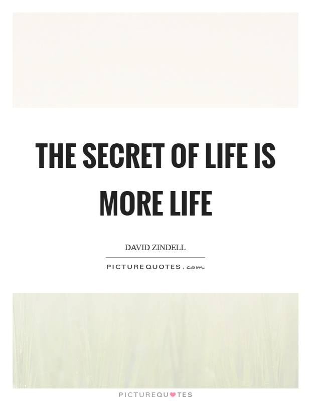 The secret of life is more life Picture Quote #1