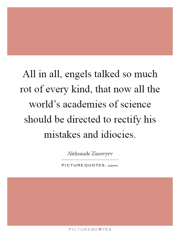 All in all, engels talked so much rot of every kind, that now all the world's academies of science should be directed to rectify his mistakes and idiocies Picture Quote #1