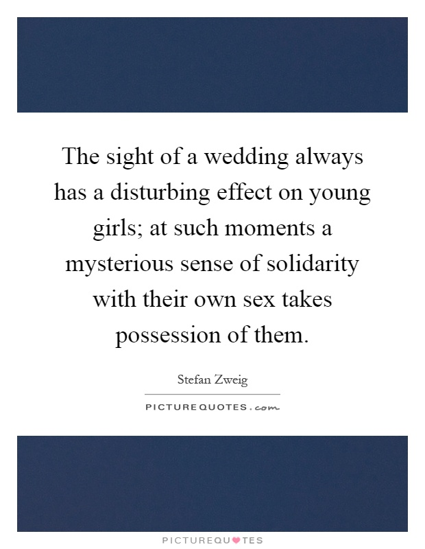 The sight of a wedding always has a disturbing effect on young girls; at such moments a mysterious sense of solidarity with their own sex takes possession of them Picture Quote #1