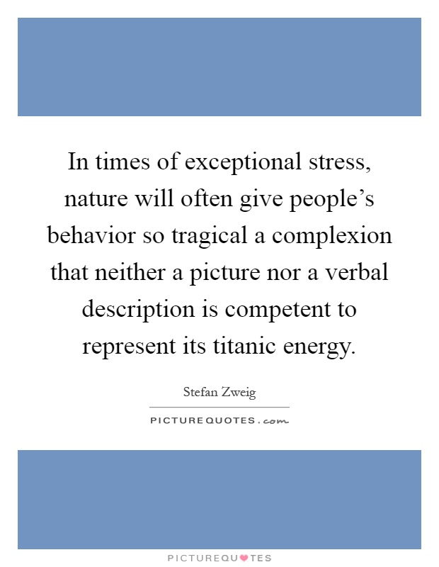 In times of exceptional stress, nature will often give people's behavior so tragical a complexion that neither a picture nor a verbal description is competent to represent its titanic energy Picture Quote #1