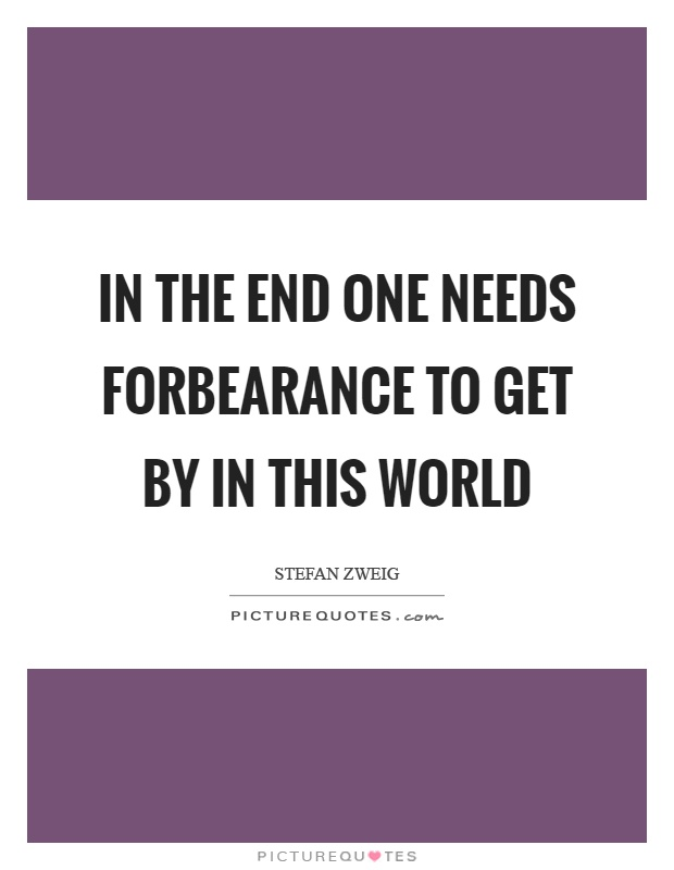 In the end one needs forbearance to get by in this world Picture Quote #1
