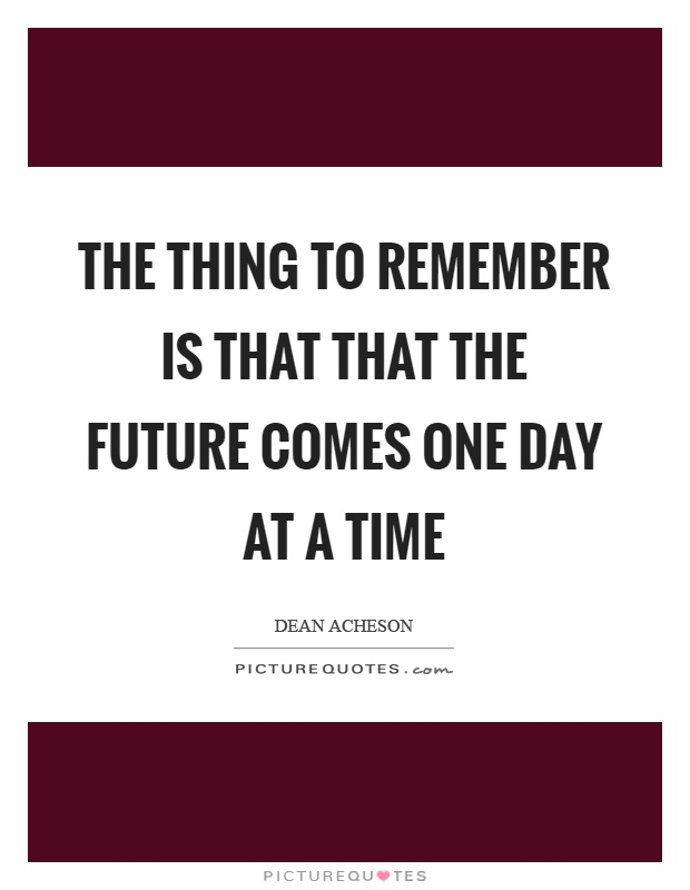 The thing to remember is that that the future comes one day at a time Picture Quote #1