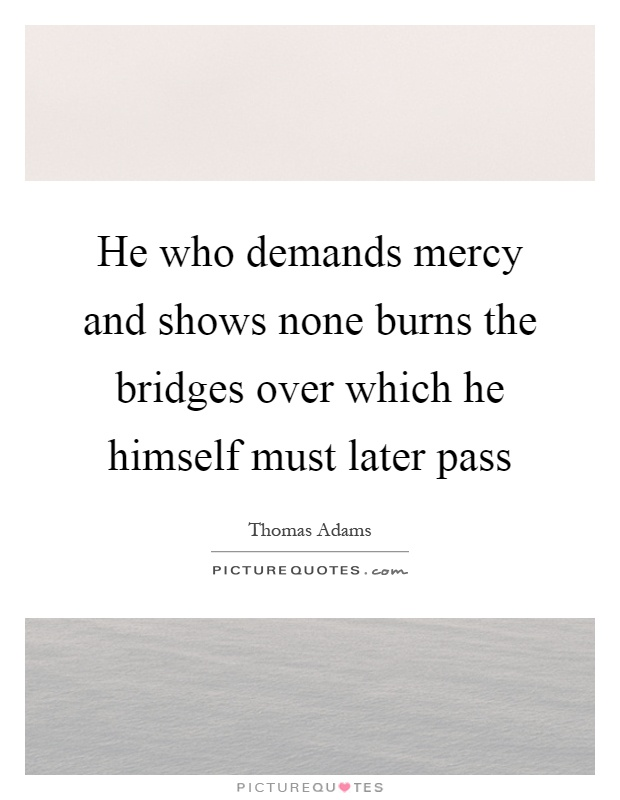 He who demands mercy and shows none burns the bridges over which he himself must later pass Picture Quote #1