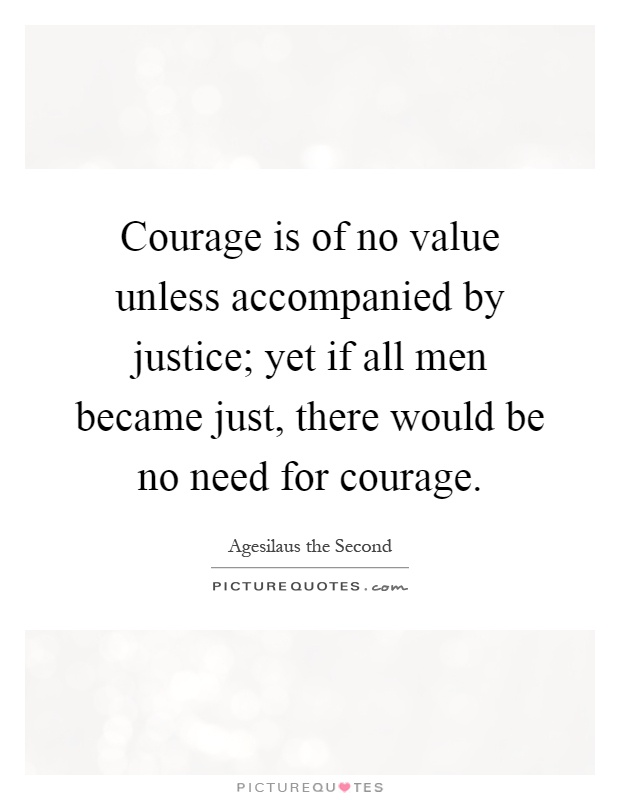 Courage is of no value unless accompanied by justice; yet if all men became just, there would be no need for courage Picture Quote #1