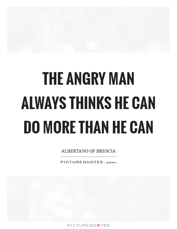 The angry man always thinks he can do more than he can Picture Quote #1