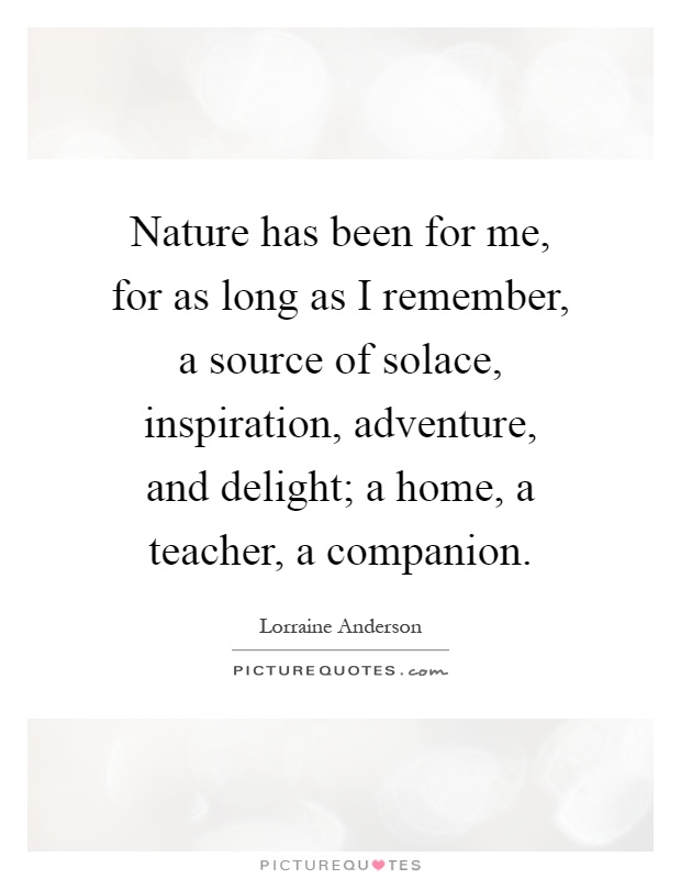 Nature has been for me, for as long as I remember, a source of solace, inspiration, adventure, and delight; a home, a teacher, a companion Picture Quote #1