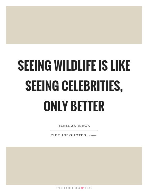 Seeing wildlife is like seeing celebrities, only better Picture Quote #1