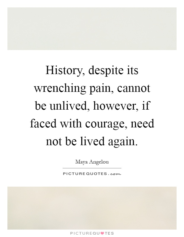 History, despite its wrenching pain, cannot be unlived, however, if faced with courage, need not be lived again Picture Quote #1