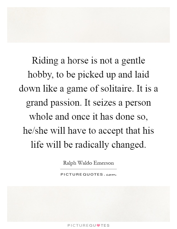 Riding a horse is not a gentle hobby, to be picked up and laid down like a game of solitaire. It is a grand passion. It seizes a person whole and once it has done so, he/she will have to accept that his life will be radically changed Picture Quote #1