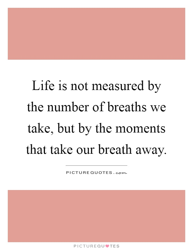 Life Is Not Measured By The Breaths Quote Magnificent Life Is Not Measuredthe Number Of Breaths We Take But.