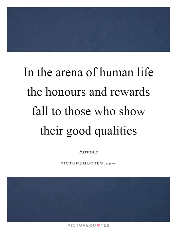 In the arena of human life the honours and rewards fall to those who show their good qualities Picture Quote #1