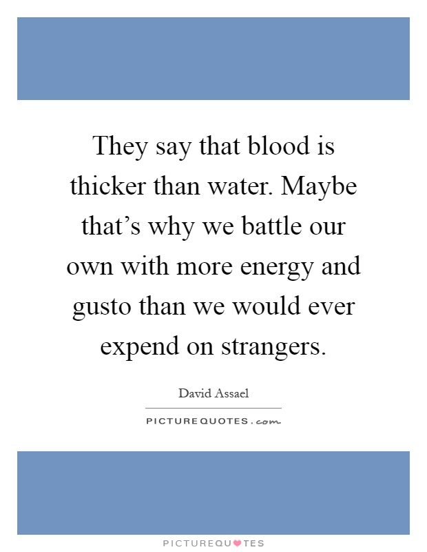 They say that blood is thicker than water. Maybe that's why we battle our own with more energy and gusto than we would ever expend on strangers Picture Quote #1