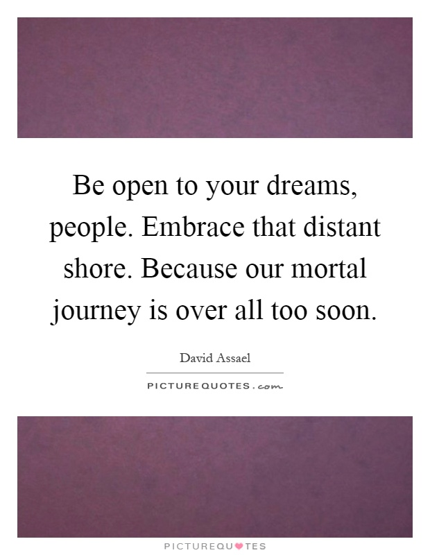 Be open to your dreams, people. Embrace that distant shore. Because our mortal journey is over all too soon Picture Quote #1