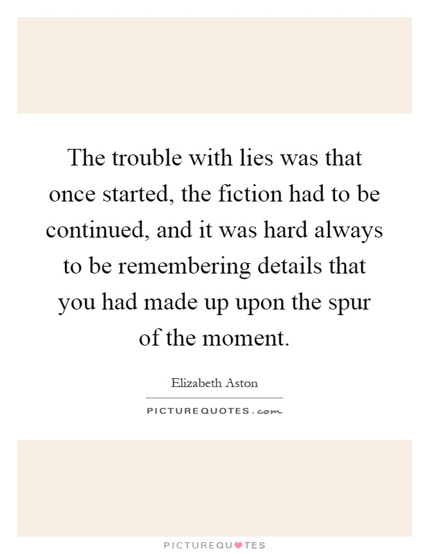 The trouble with lies was that once started, the fiction had to be continued, and it was hard always to be remembering details that you had made up upon the spur of the moment Picture Quote #1
