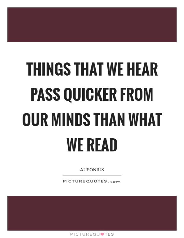 Things that we hear pass quicker from our minds than what we read Picture Quote #1