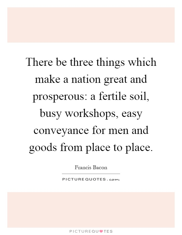There be three things which make a nation great and prosperous: a fertile soil, busy workshops, easy conveyance for men and goods from place to place Picture Quote #1